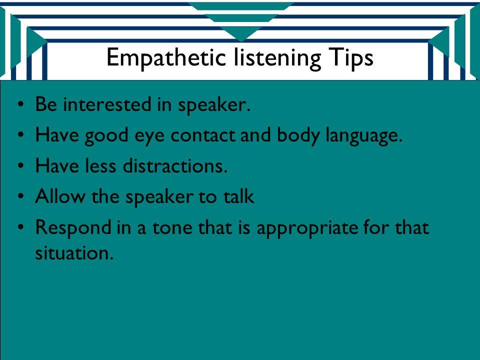 Empathetic listening Tips Be interested in speaker.