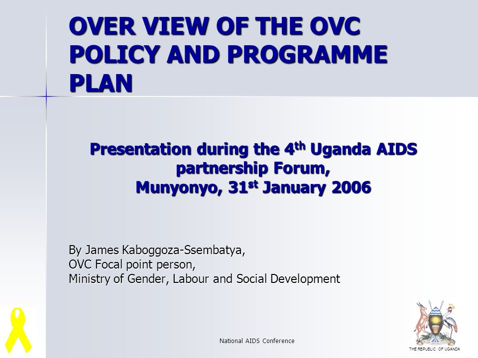 THE REPUBLIC OF UGANDA National AIDS Conference Presentation during the 4 th Uganda AIDS partnership Forum, Munyonyo, 31 st January 2006 By James Kaboggoza-Ssembatya, OVC Focal point person, Ministry of Gender, Labour and Social Development OVER VIEW OF THE OVC POLICY AND PROGRAMME PLAN