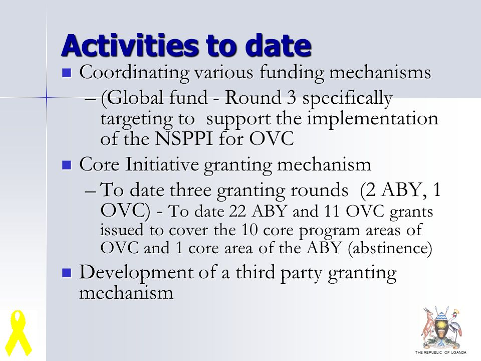 THE REPUBLIC OF UGANDA Activities to date Coordinating various funding mechanisms Coordinating various funding mechanisms –(Global fund - Round 3 specifically targeting to support the implementation of the NSPPI for OVC Core Initiative granting mechanism Core Initiative granting mechanism –To date three granting rounds (2 ABY, 1 OVC) - To date 22 ABY and 11 OVC grants issued to cover the 10 core program areas of OVC and 1 core area of the ABY (abstinence) Development of a third party granting mechanism Development of a third party granting mechanism