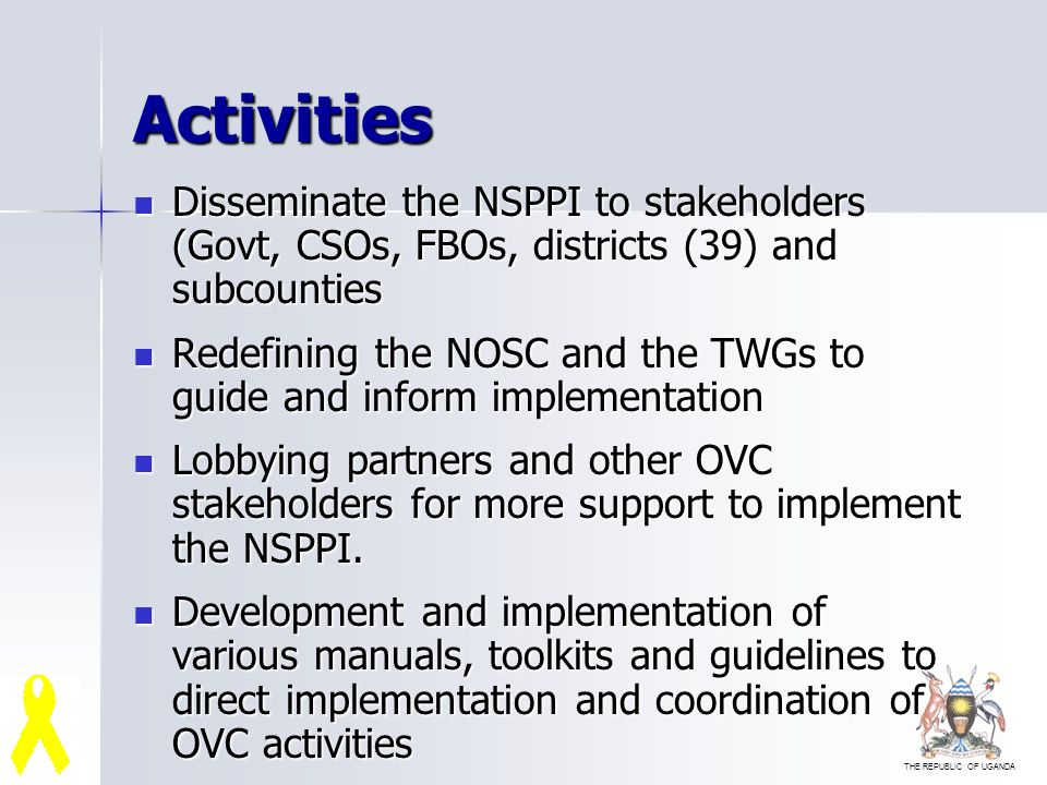 THE REPUBLIC OF UGANDA Activities Disseminate the NSPPI to stakeholders (Govt, CSOs, FBOs, districts (39) and subcounties Disseminate the NSPPI to stakeholders (Govt, CSOs, FBOs, districts (39) and subcounties Redefining the NOSC and the TWGs to guide and inform implementation Redefining the NOSC and the TWGs to guide and inform implementation Lobbying partners and other OVC stakeholders for more support to implement the NSPPI.