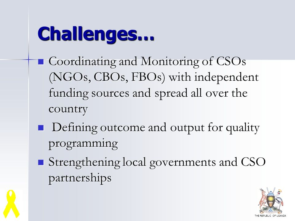 THE REPUBLIC OF UGANDA Challenges… Coordinating and Monitoring of CSOs (NGOs, CBOs, FBOs) with independent funding sources and spread all over the country Coordinating and Monitoring of CSOs (NGOs, CBOs, FBOs) with independent funding sources and spread all over the country Defining outcome and output for quality programming Defining outcome and output for quality programming Strengthening local governments and CSO partnerships Strengthening local governments and CSO partnerships