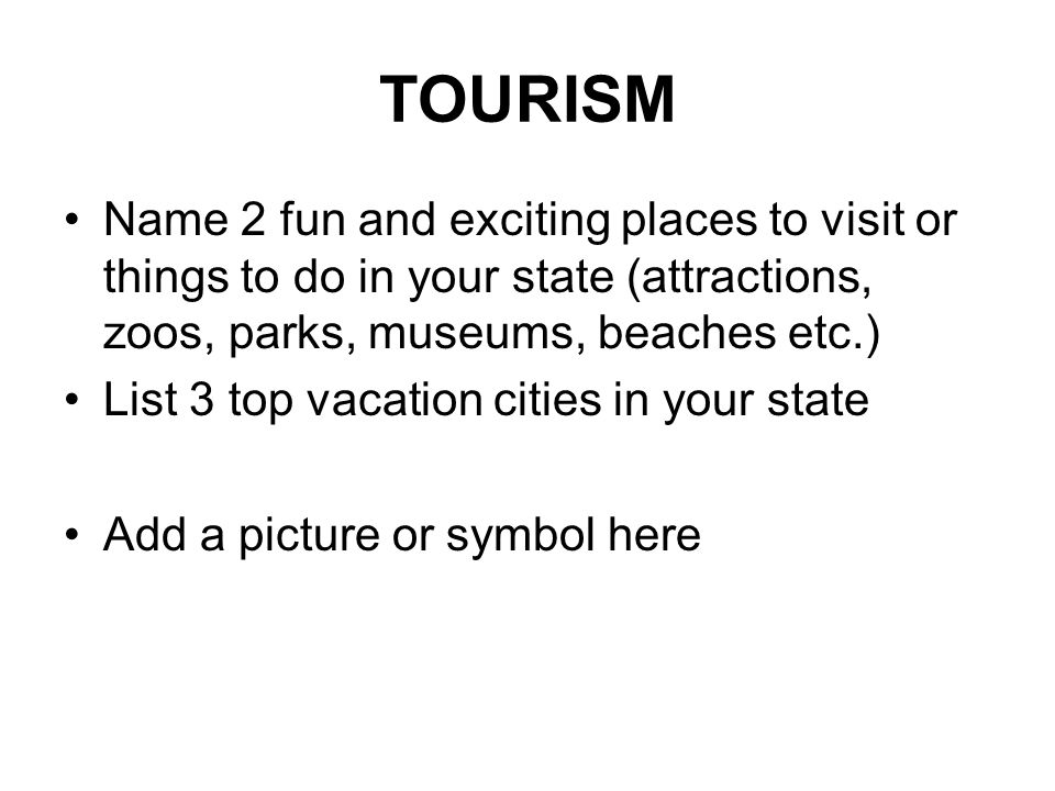 TOURISM Name 2 fun and exciting places to visit or things to do in your state (attractions, zoos, parks, museums, beaches etc.) List 3 top vacation cities in your state Add a picture or symbol here