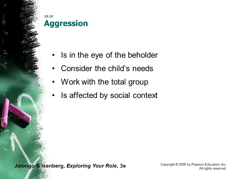 Jalongo & Isenberg, Exploring Your Role, 3e Copyright © 2008 by Pearson Education, Inc. All rights reserved. 10.10 Aggression Is in the eye of the beh