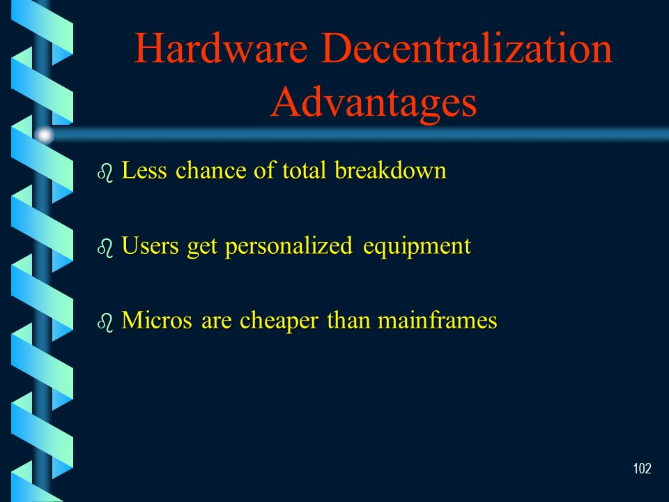 101 Hardware Centralization Advantages b b Easier to share Data Expensive hardware (printers) b b Easier to control Purchases Usage b b Less duplication b b Efficiency — less unused resources