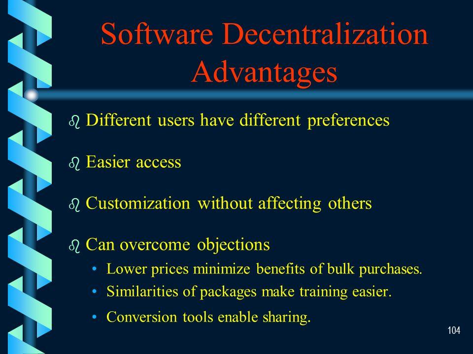 103 Software Centralization Advantages b b Compatibility b b Bulk buying discounts b b Easier training b b Ease of maintenance & upgrades
