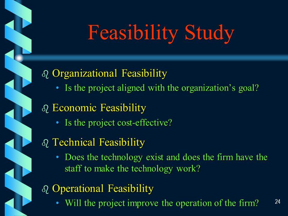 23 Feasibility Study Organizational Feasibility Technical Feasibility Economic Feasibility Operational Feasibility