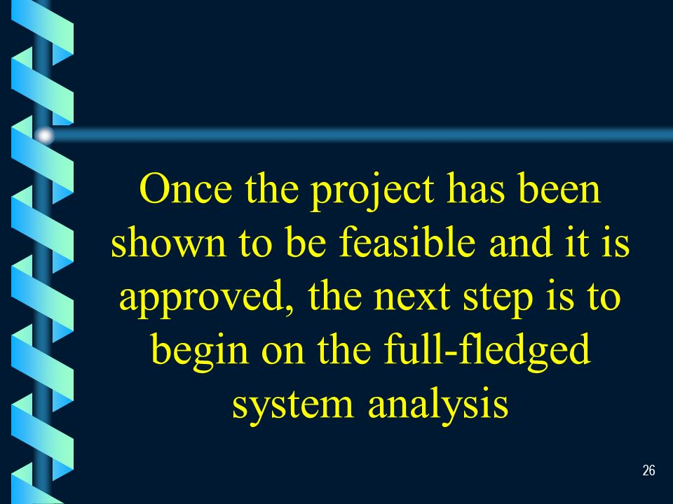 25 Systems Project Proposals b Feasibility Factors Organizational Economic Technical Operational b Types of Systems Strategic Systems (necessary) Productivity Improvement (optional)