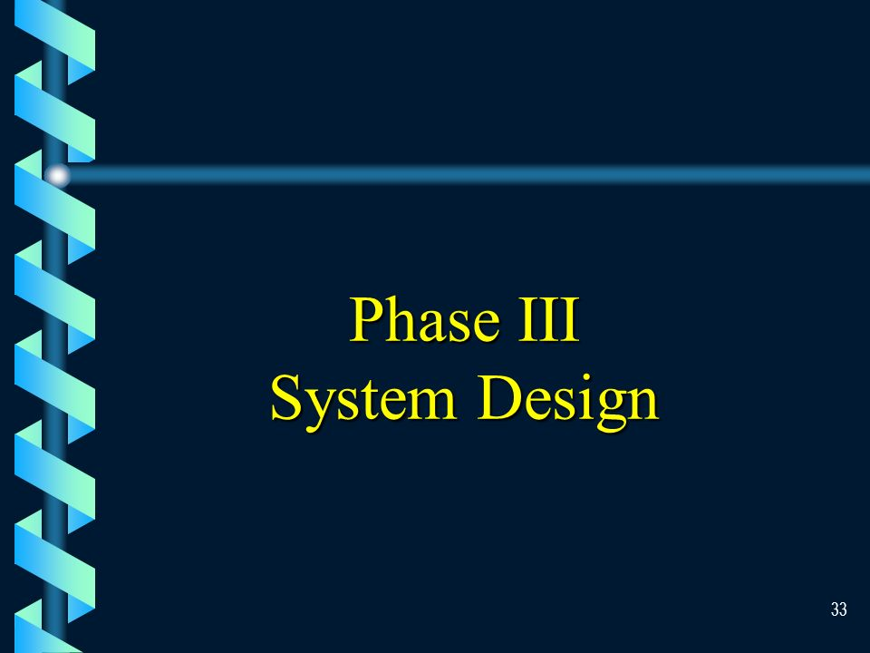 32 System Analysis b At this stage, users should verify that the system contains all of the desired functions, the system is easy to understand, and common tasks do not require an excessive number of keystroke b At the end of the analysis phase, the MIS team will have a complete description of the business requirement.