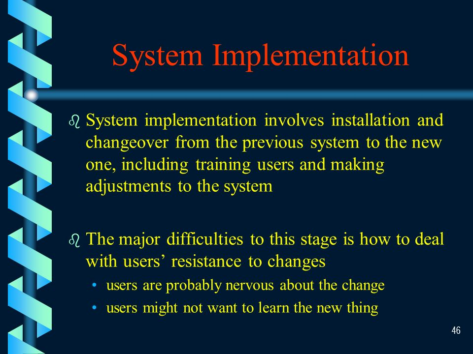 45 The Implementation Process Conversion System Docu- mentation System Docu- mentation End User Training End User Training Development and Modification Development and Modification Acquisition Implementation Activities Implementation Activities