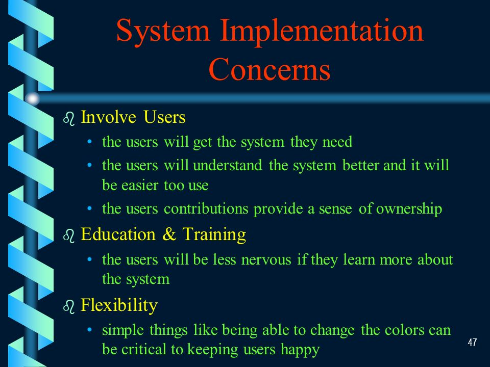 46 System Implementation b b System implementation involves installation and changeover from the previous system to the new one, including training users and making adjustments to the system b b The major difficulties to this stage is how to deal with users' resistance to changes users are probably nervous about the change users might not want to learn the new thing
