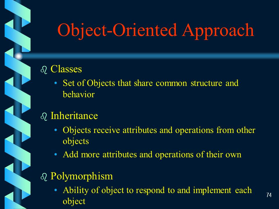 73 Object Example Object Classes Customers Name Address Phone Change Address Add New Customer Delete Customer Commercial Contact Account Representative Assign Account Rep Frequent Contact Account Representative Year Started Assign Account Rep Individual Object Properties/ Attributes Methods/ Functions