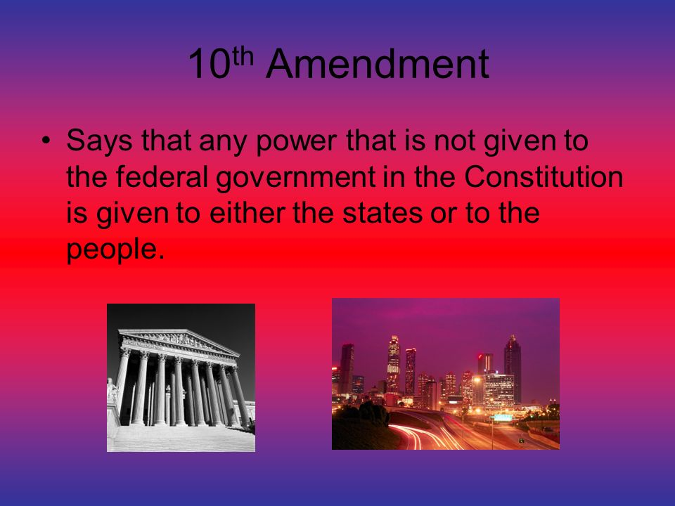 10 th Amendment Says that any power that is not given to the federal government in the Constitution is given to either the states or to the people.