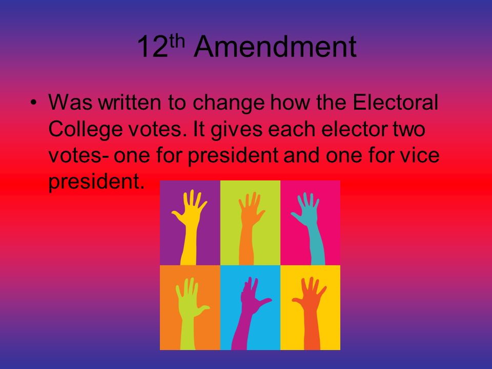 12 th Amendment Was written to change how the Electoral College votes.