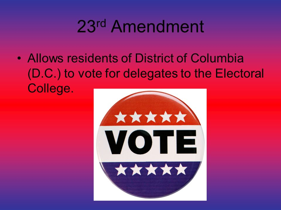 23 rd Amendment Allows residents of District of Columbia (D.C.) to vote for delegates to the Electoral College.