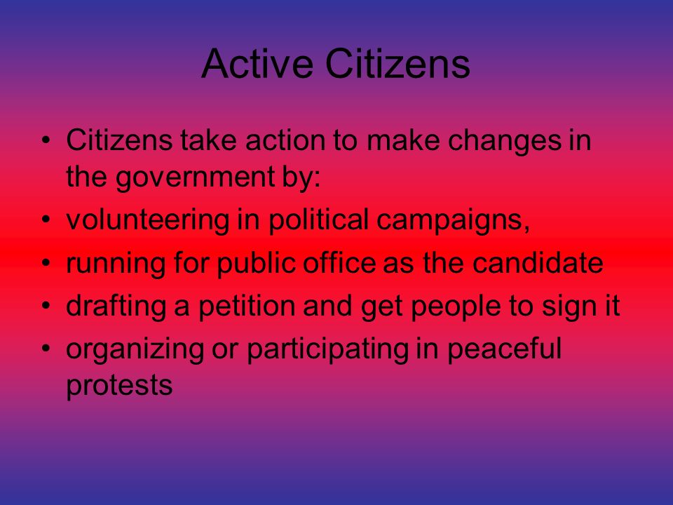 Active Citizens Citizens take action to make changes in the government by: volunteering in political campaigns, running for public office as the candidate drafting a petition and get people to sign it organizing or participating in peaceful protests
