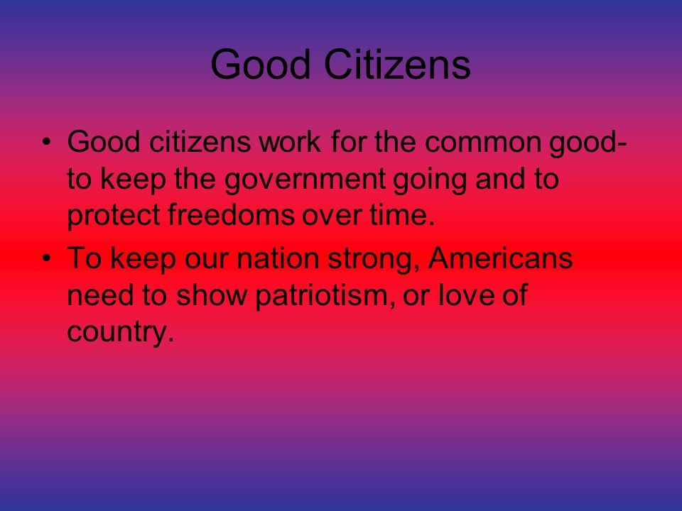 Good Citizens Good citizens work for the common good- to keep the government going and to protect freedoms over time.