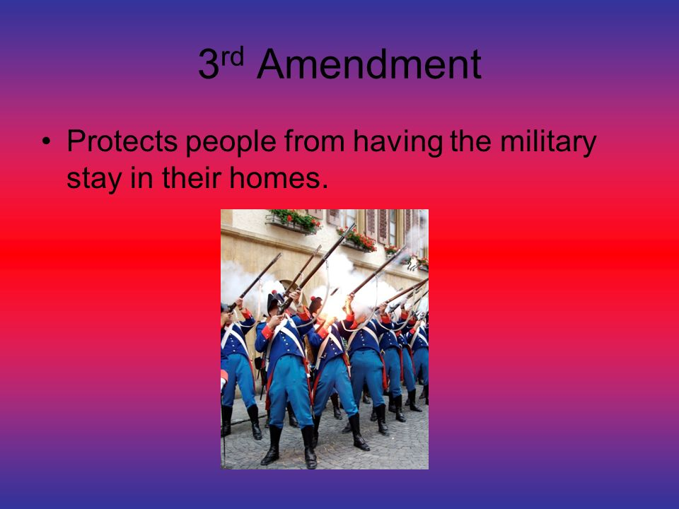 3 rd Amendment Protects people from having the military stay in their homes.