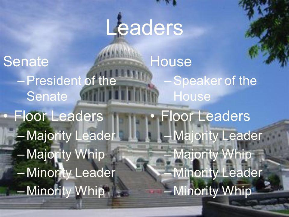 Leaders Senate –President of the Senate Floor Leaders –Majority Leader –Majority Whip –Minority Leader –Minority Whip House –Speaker of the House Floor Leaders –Majority Leader –Majority Whip –Minority Leader –Minority Whip