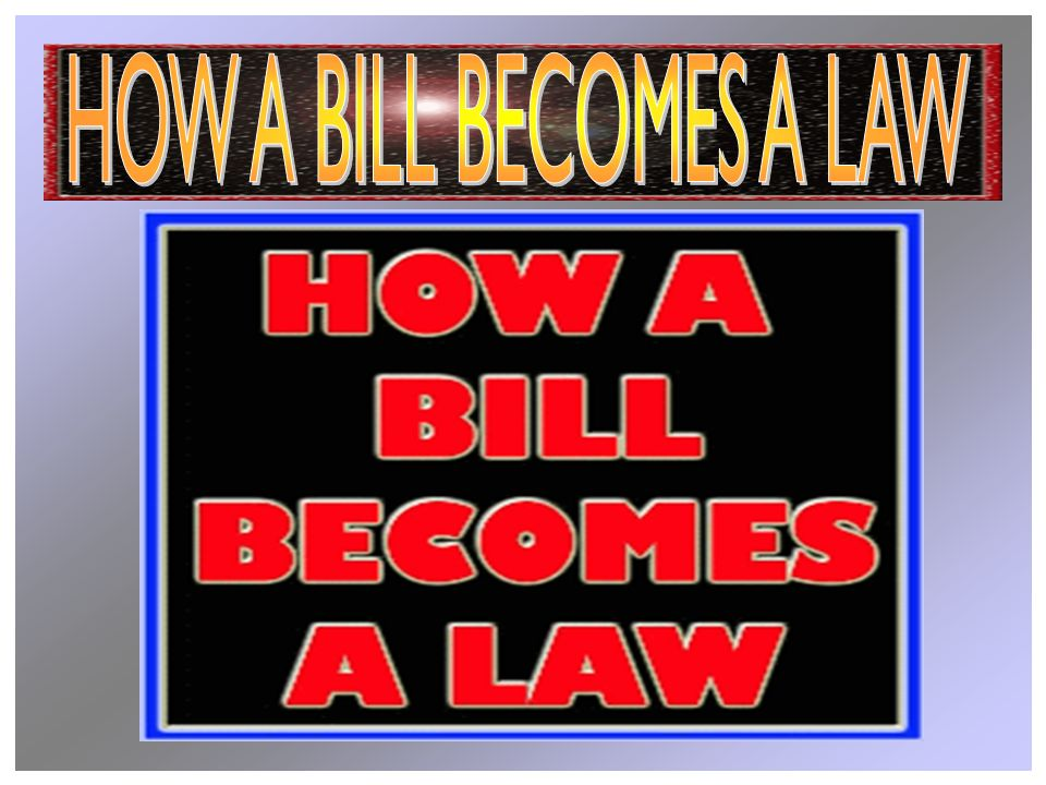 A Bill is an idea for a law Must be proposed by a legislator – Member of the House of Reps.