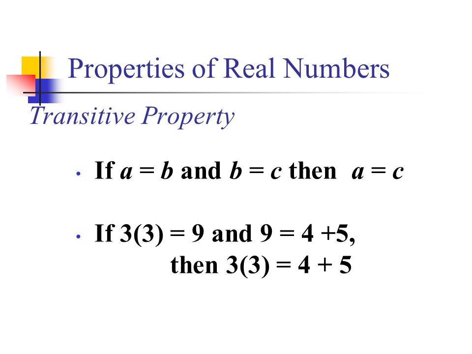 Properties of Real Numbers Transitive Property If a = b and b = c then a = c If 3(3) = 9 and 9 = 4 +5, then 3(3) = 4 + 5
