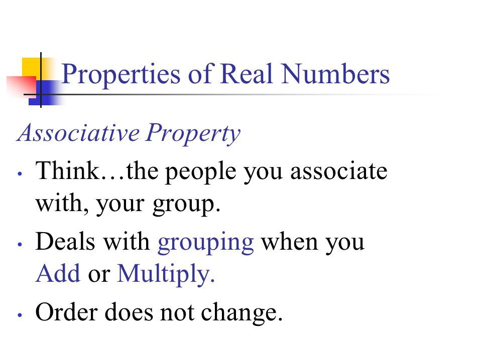 Properties of Real Numbers Associative Property Think…the people you associate with, your group.