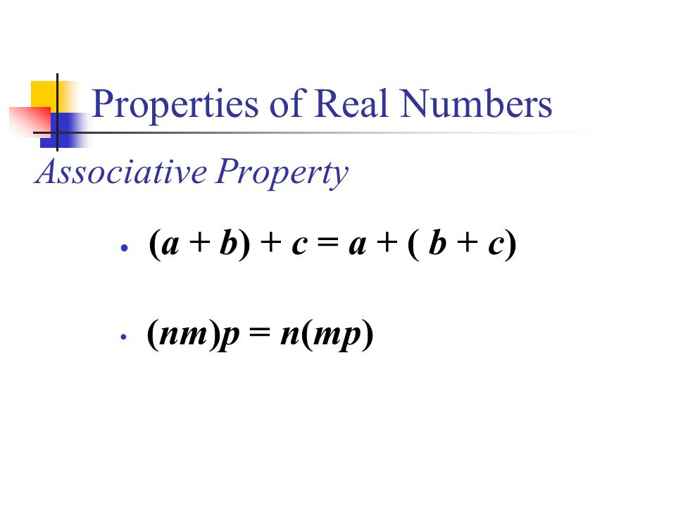 Properties of Real Numbers Associative Property (a + b) + c = a + ( b + c) (nm)p = n(mp)