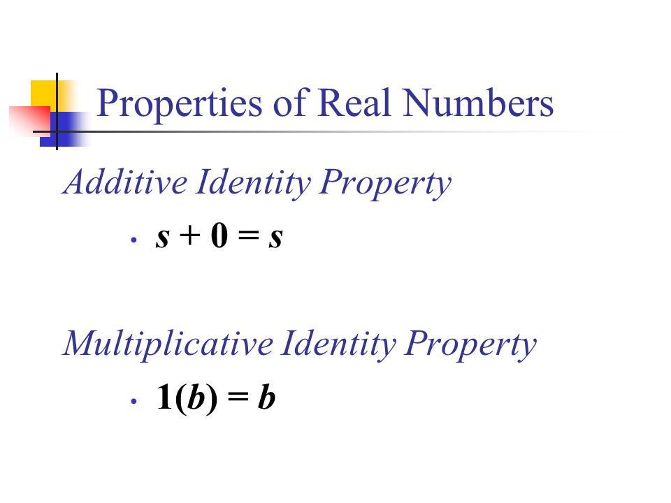 Properties of Real Numbers Additive Identity Property s + 0 = s Multiplicative Identity Property 1(b) = b