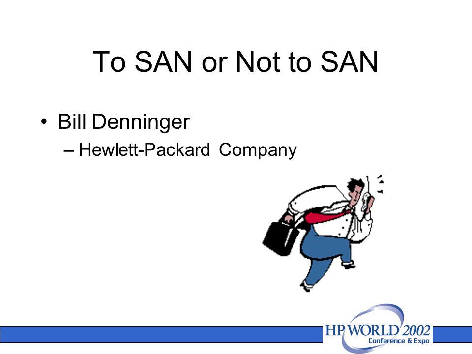 2 To SAN Or Not To SAN Bill Denninger U2013Hewlett Packard Company