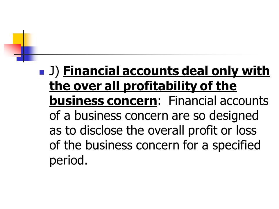 J) Financial accounts deal only with the over all profitability of the business concern: Financial accounts of a business concern are so designed as to disclose the overall profit or loss of the business concern for a specified period.
