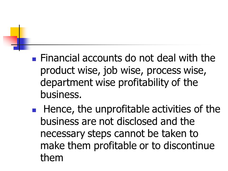 Financial accounts do not deal with the product wise, job wise, process wise, department wise profitability of the business.
