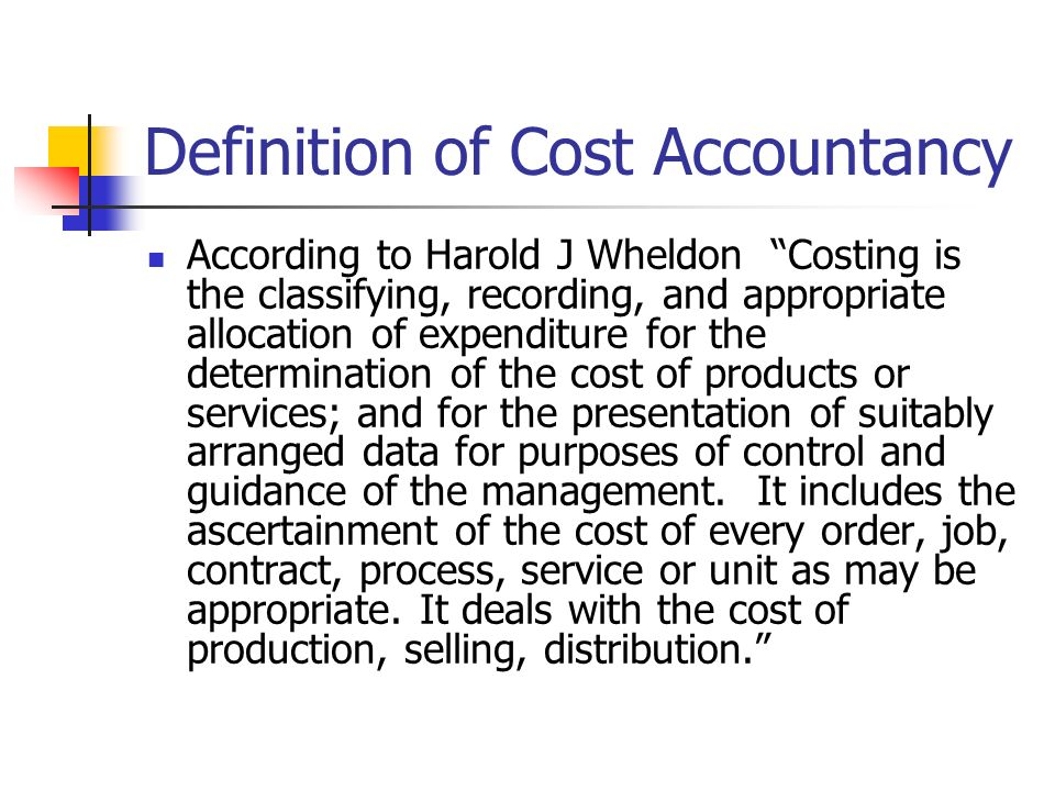 Definition of Cost Accountancy According to Harold J Wheldon Costing is the classifying, recording, and appropriate allocation of expenditure for the determination of the cost of products or services; and for the presentation of suitably arranged data for purposes of control and guidance of the management.