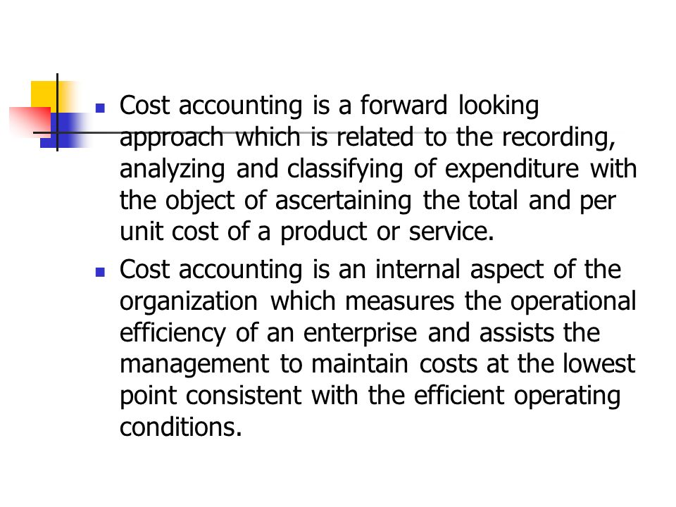 Cost accounting is a forward looking approach which is related to the recording, analyzing and classifying of expenditure with the object of ascertaining the total and per unit cost of a product or service.