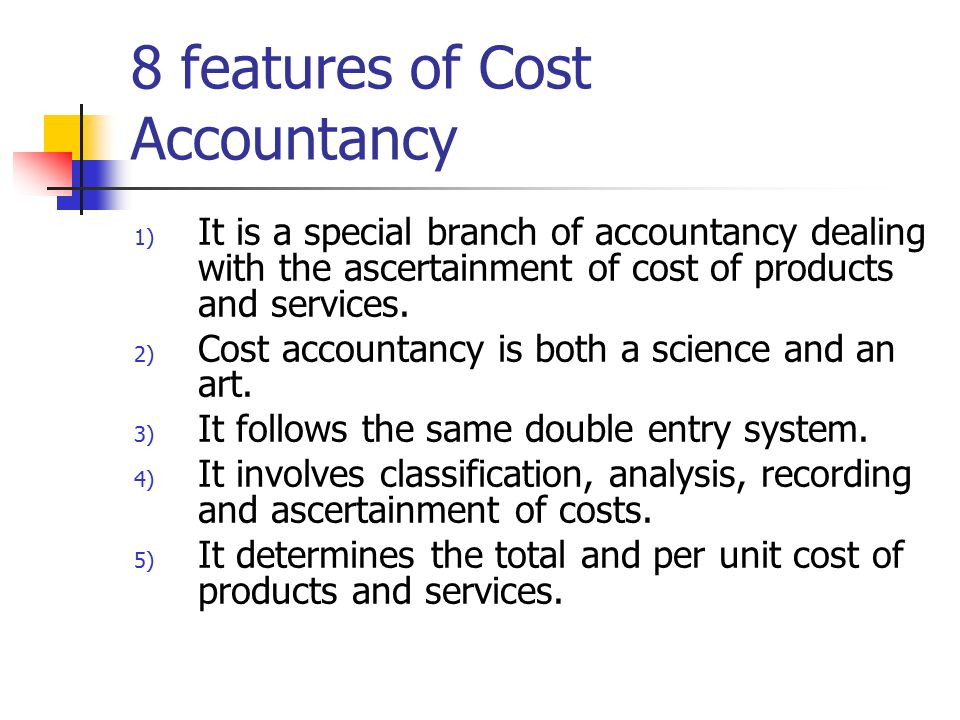 8 features of Cost Accountancy 1) It is a special branch of accountancy dealing with the ascertainment of cost of products and services.