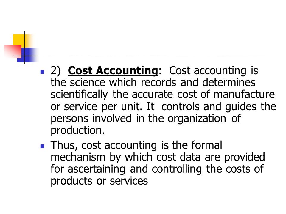 2) Cost Accounting: Cost accounting is the science which records and determines scientifically the accurate cost of manufacture or service per unit.