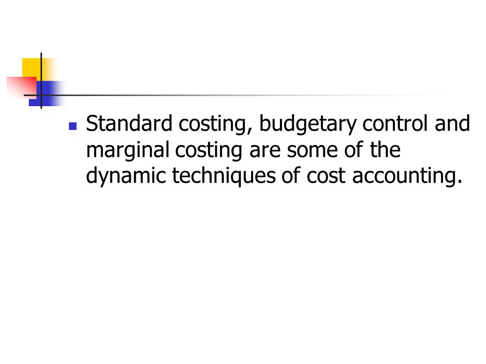 Standard costing, budgetary control and marginal costing are some of the dynamic techniques of cost accounting.
