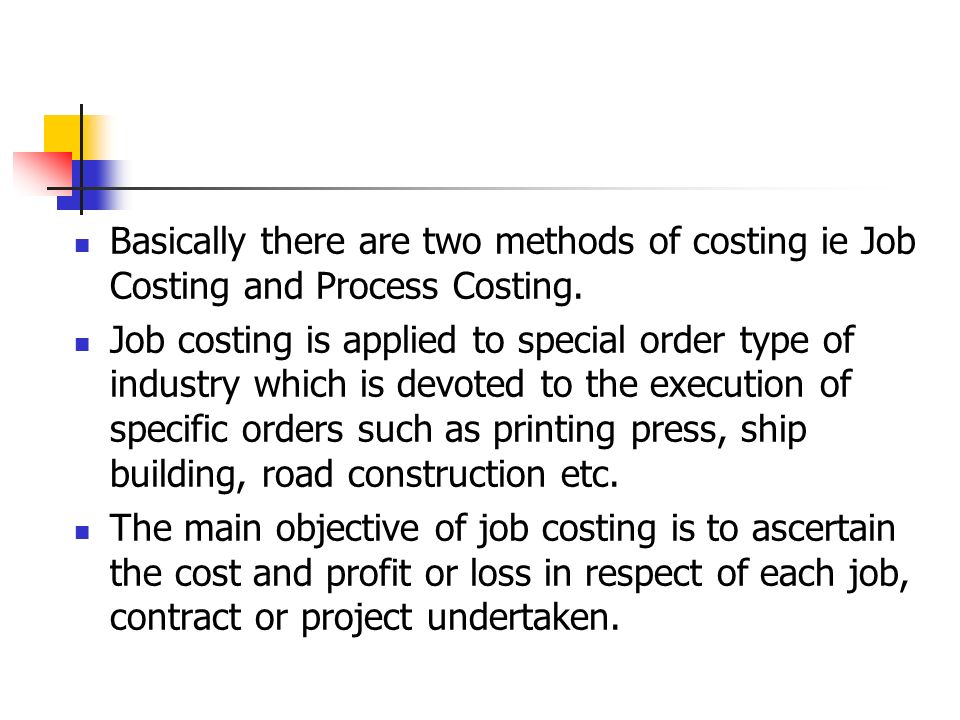 Basically there are two methods of costing ie Job Costing and Process Costing.