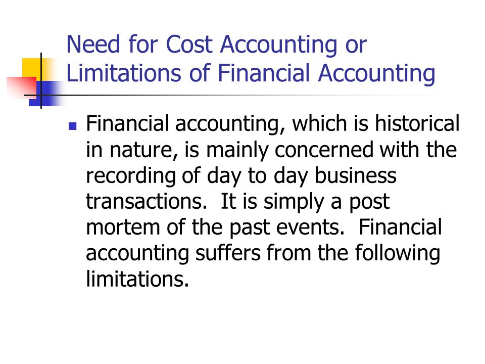Need for Cost Accounting or Limitations of Financial Accounting Financial accounting, which is historical in nature, is mainly concerned with the recording of day to day business transactions.