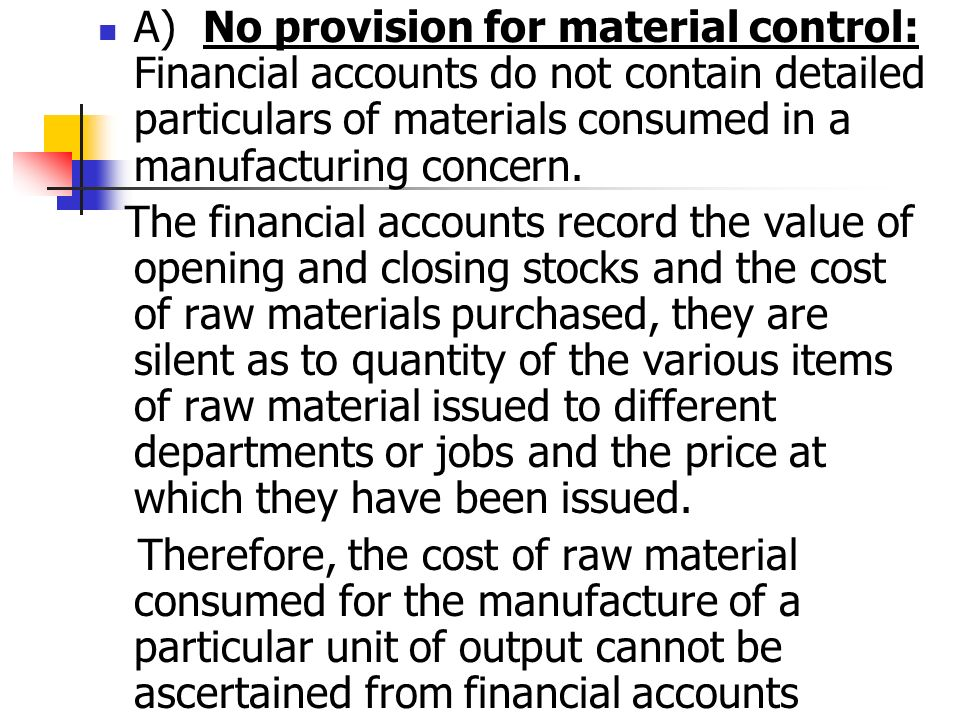 A) No provision for material control: Financial accounts do not contain detailed particulars of materials consumed in a manufacturing concern.