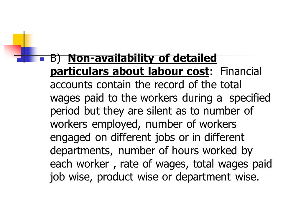 B) Non-availability of detailed particulars about labour cost: Financial accounts contain the record of the total wages paid to the workers during a specified period but they are silent as to number of workers employed, number of workers engaged on different jobs or in different departments, number of hours worked by each worker, rate of wages, total wages paid job wise, product wise or department wise.
