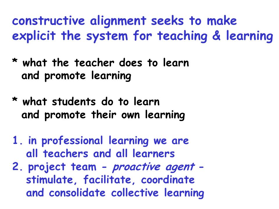 constructive alignment seeks to make explicit the system for teaching & learning * what the teacher does to learn and promote learning * what students