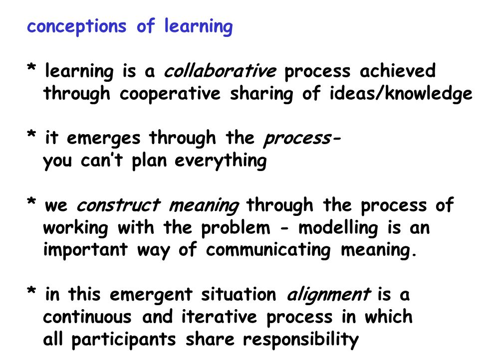 conceptions of learning * learning is a collaborative process achieved through cooperative sharing of ideas/knowledge * it emerges through the process
