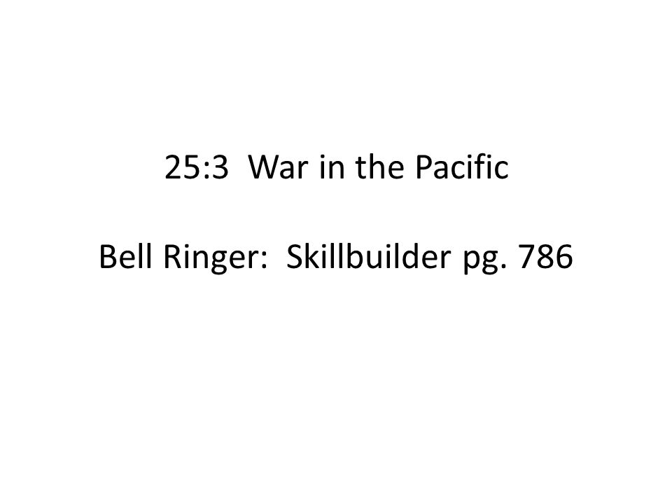 25:3 War in the Pacific Bell Ringer: Skillbuilder pg. 786