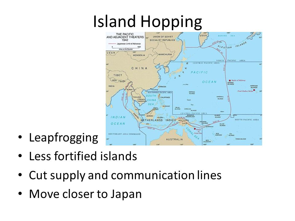 Island Hopping Leapfrogging Less fortified islands Cut supply and communication lines Move closer to Japan
