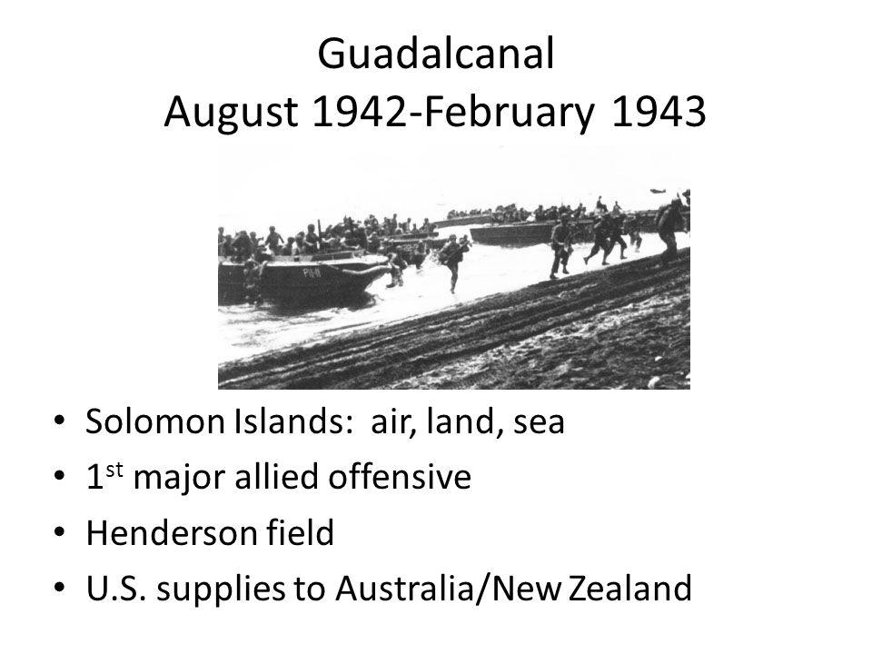 Guadalcanal August 1942-February 1943 Solomon Islands: air, land, sea 1 st major allied offensive Henderson field U.S.
