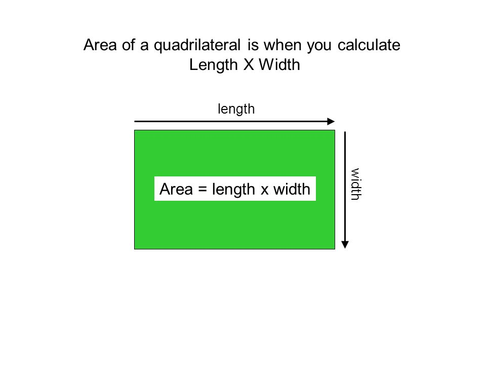Area of a quadrilateral is when you calculate Length X Width length width Area = length x width