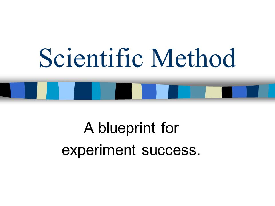 Scientific Method A blueprint for experiment success.
