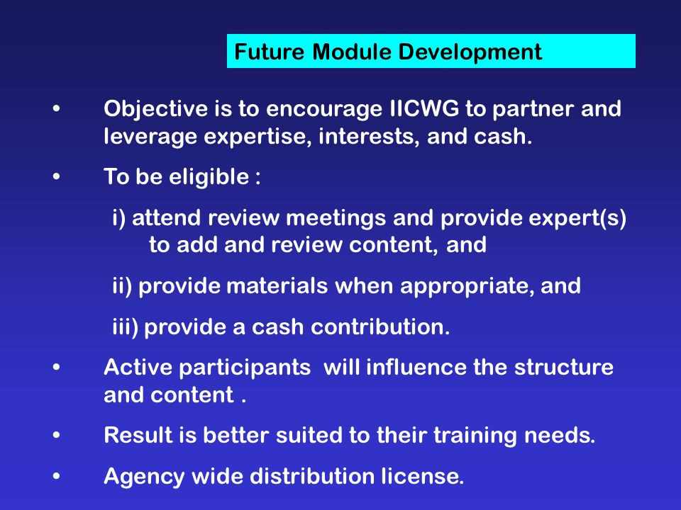Future Module Development Objective is to encourage IICWG to partner and leverage expertise, interests, and cash.