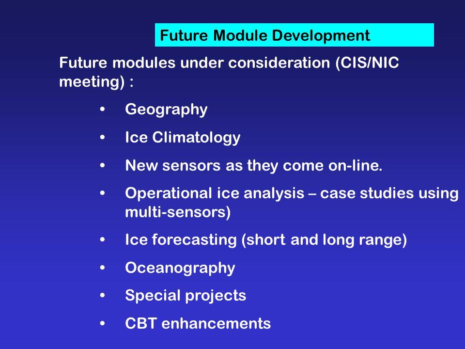 Future Module Development Future modules under consideration (CIS/NIC meeting) : Geography Ice Climatology New sensors as they come on-line.