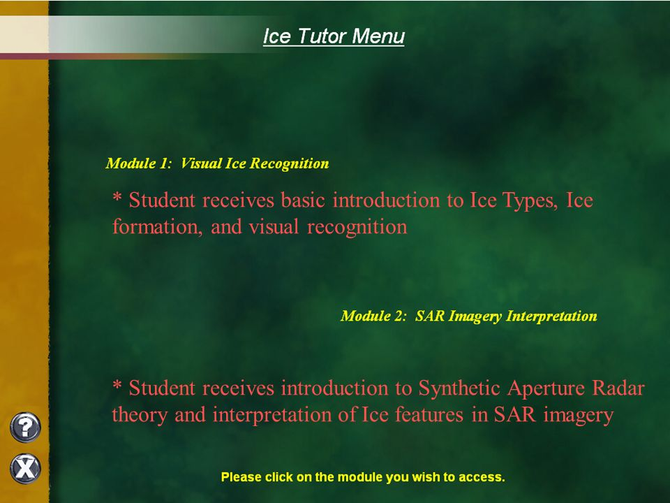 * Student receives basic introduction to Ice Types, Ice formation, and visual recognition * Student receives introduction to Synthetic Aperture Radar theory and interpretation of Ice features in SAR imagery