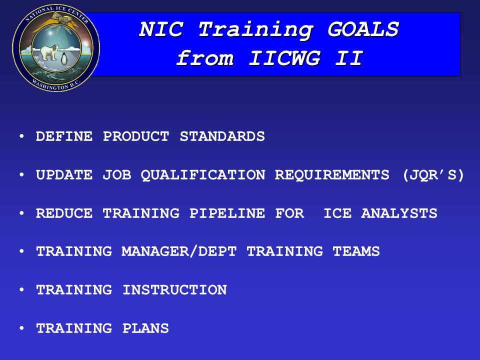 NIC Training GOALS from IICWG II DEFINE PRODUCT STANDARDS UPDATE JOB QUALIFICATION REQUIREMENTS (JQR'S) REDUCE TRAINING PIPELINE FOR ICE ANALYSTS TRAINING MANAGER/DEPT TRAINING TEAMS TRAINING INSTRUCTION TRAINING PLANS